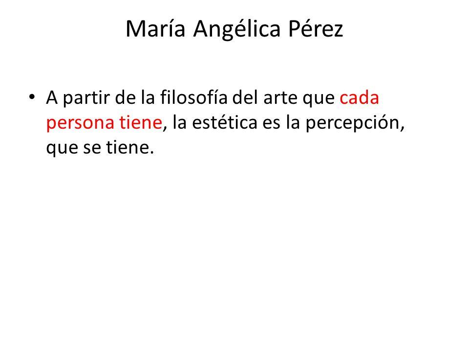 María Angélica Pérez A partir de la filosofía del arte que cada persona tiene, la estética es la percepción, que se tiene.