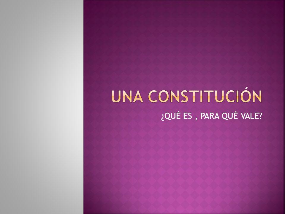 Una constitución ¿QUÉ ES , PARA QUÉ VALE