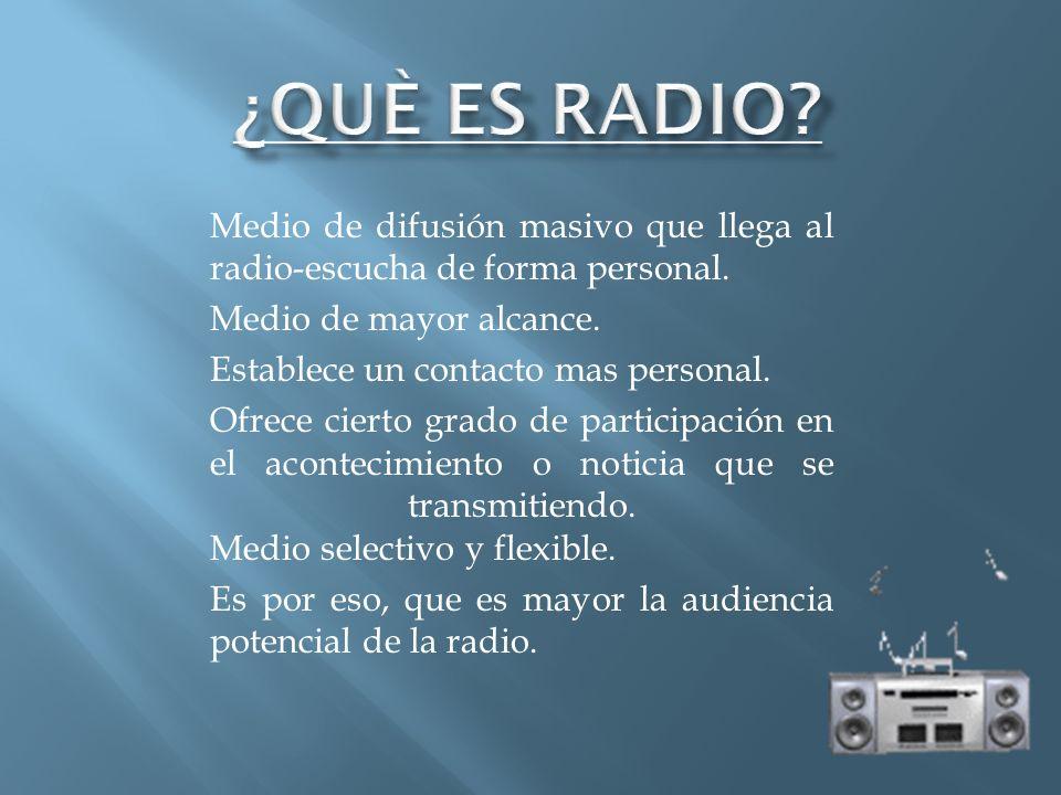 ¿QUÈ ES RADIO Medio de difusión masivo que llega al radio-escucha de forma personal. Medio de mayor alcance.