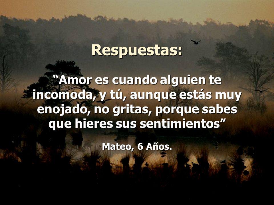 Respuestas: Amor es cuando alguien te incomoda, y tú, aunque estás muy enojado, no gritas, porque sabes que hieres sus sentimientos