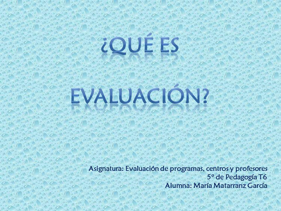 ¿qué es evaluación Asignatura: Evaluación de programas, centros y profesores. 5º de Pedagogía T6.