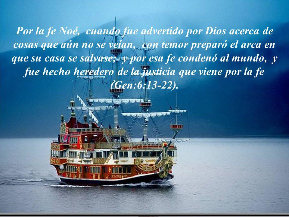 Por la fe Noé, cuando fue advertido por Dios acerca de cosas que aún no se veían, con temor preparó el arca en que su casa se salvase; y por esa fe condenó al mundo, y fue hecho heredero de la justicia que viene por la fe (Gen:6:13-22).