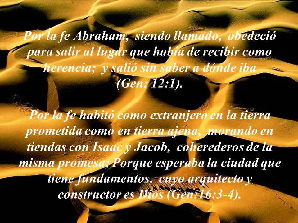 Por la fe Abraham, siendo llamado, obedeció para salir al lugar que había de recibir como herencia; y salió sin saber a dónde iba (Gen: 12:1).
