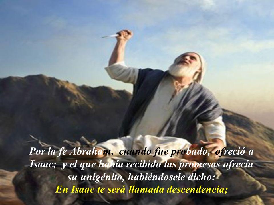Por la fe Abraham, cuando fue probado, ofreció a Isaac; y el que había recibido las promesas ofrecía su unigénito, habiéndosele dicho: En Isaac te será llamada descendencia;
