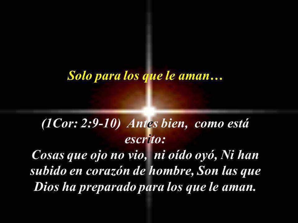Solo para los que le aman… (1Cor: 2:9-10) Antes bien, como está escrito: Cosas que ojo no vio, ni oído oyó, Ni han subido en corazón de hombre, Son las que Dios ha preparado para los que le aman.