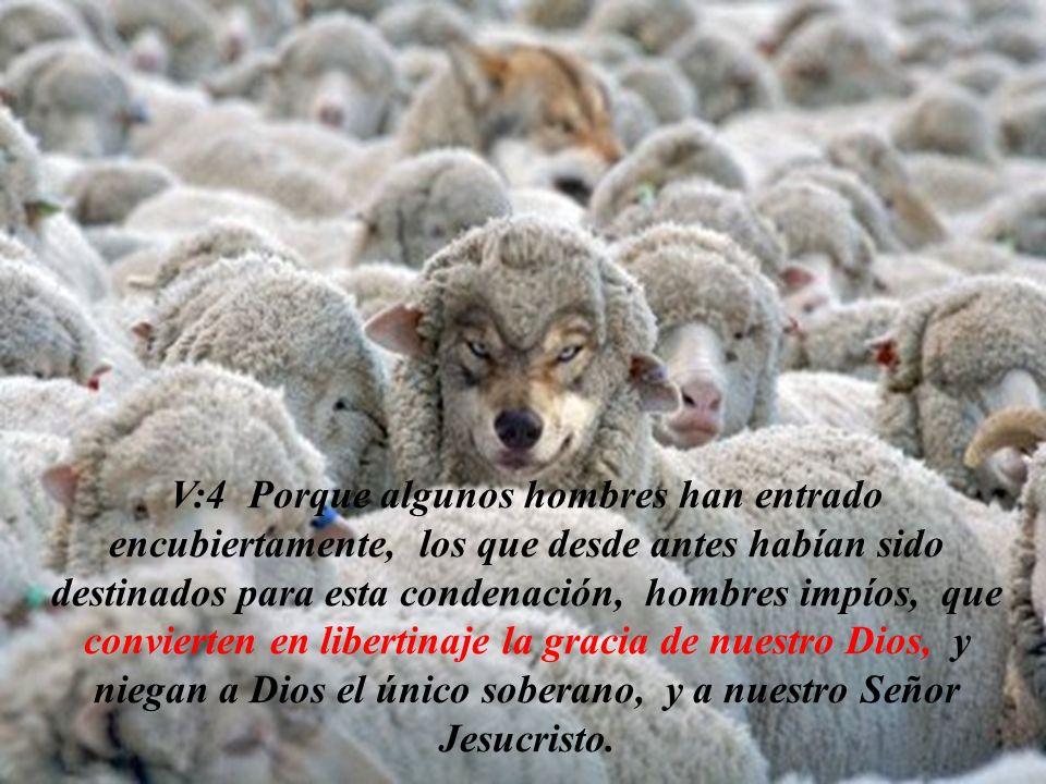 V:4 Porque algunos hombres han entrado encubiertamente, los que desde antes habían sido destinados para esta condenación, hombres impíos, que convierten en libertinaje la gracia de nuestro Dios, y niegan a Dios el único soberano, y a nuestro Señor Jesucristo.
