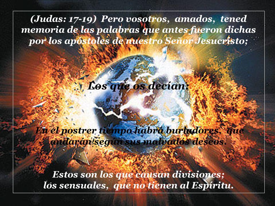 (Judas: 17-19) Pero vosotros, amados, tened memoria de las palabras que antes fueron dichas por los apóstoles de nuestro Señor Jesucristo;