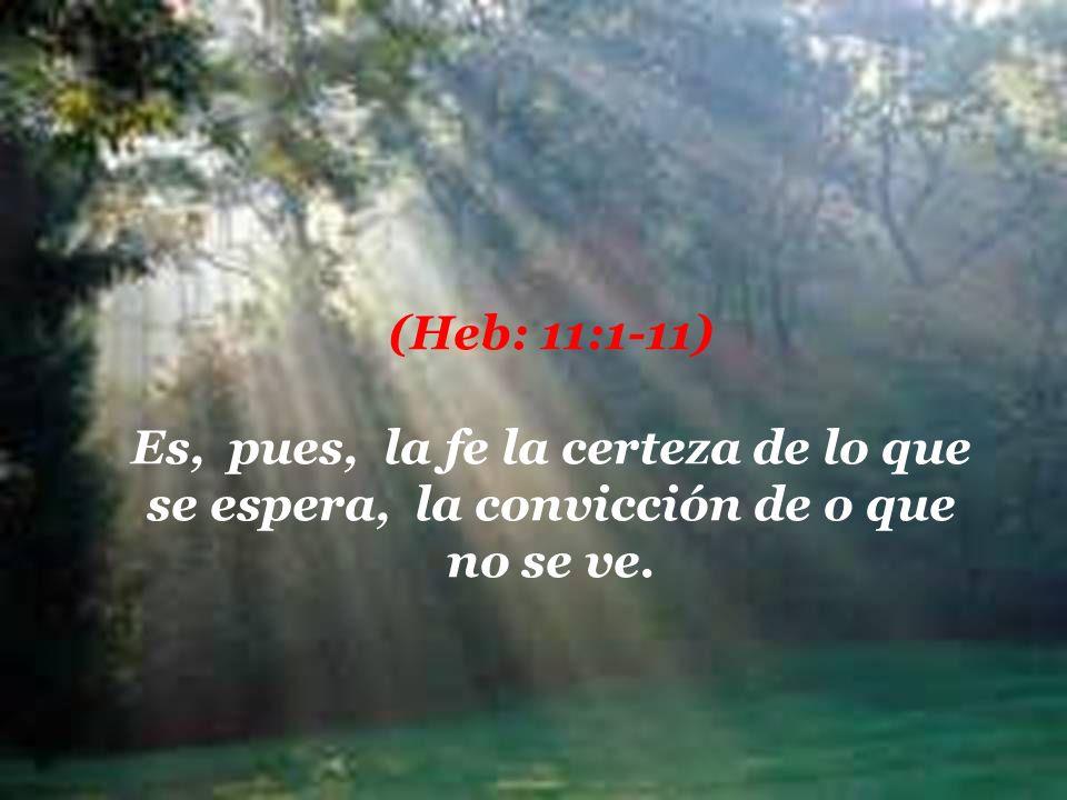 (Heb: 11:1-11) Es, pues, la fe la certeza de lo que se espera, la convicción de o que no se ve.