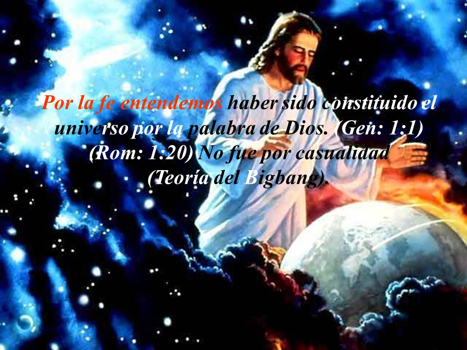 Por la fe entendemos haber sido constituido el universo por la palabra de Dios. (Gen: 1:1) (Rom: 1:20) No fue por casualidad.