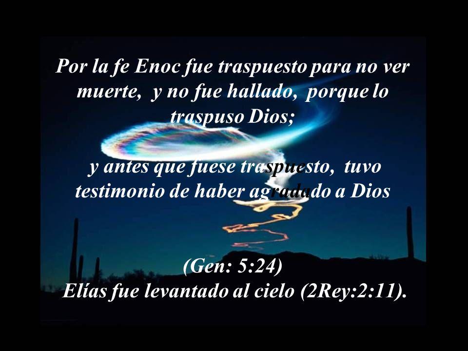 Por la fe Enoc fue traspuesto para no ver muerte, y no fue hallado, porque lo traspuso Dios; y antes que fuese traspuesto, tuvo testimonio de haber agradado a Dios (Gen: 5:24) Elías fue levantado al cielo (2Rey:2:11).