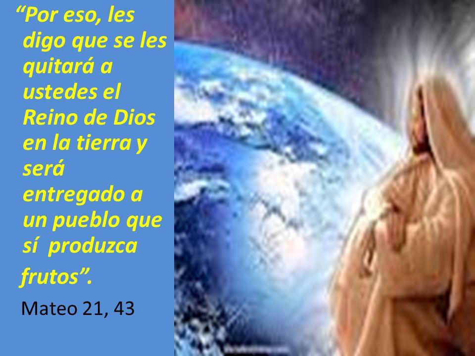 Por eso, les digo que se les quitará a ustedes el Reino de Dios en la tierra y será entregado a un pueblo que sí produzca