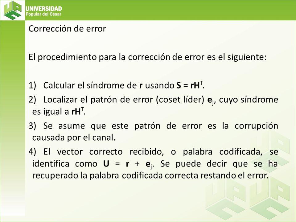 Corrección de error El procedimiento para la corrección de error es el siguiente: Calcular el síndrome de r usando S = rHT.