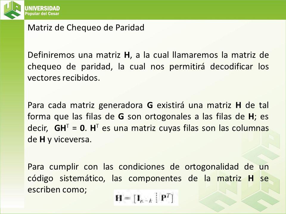 Matriz de Chequeo de Paridad Definiremos una matriz H, a la cual llamaremos la matriz de chequeo de paridad, la cual nos permitirá decodificar los vectores recibidos.