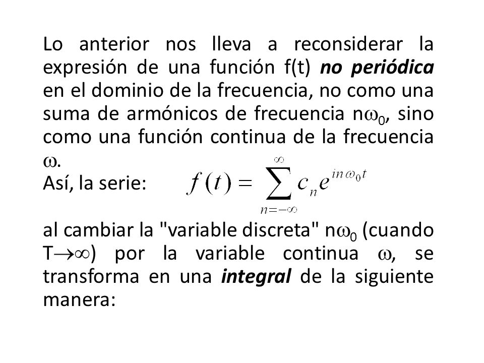 Lo anterior nos lleva a reconsiderar la expresión de una función f(t) no periódica en el dominio de la frecuencia, no como una suma de armónicos de frecuencia nw0, sino como una función continua de la frecuencia w.