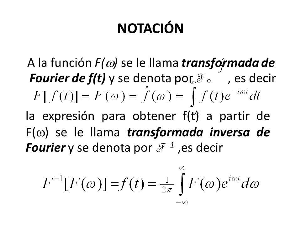 NOTACIÓN A la función F(w) se le llama transformada de Fourier de f(t) y se denota por F o , es decir.