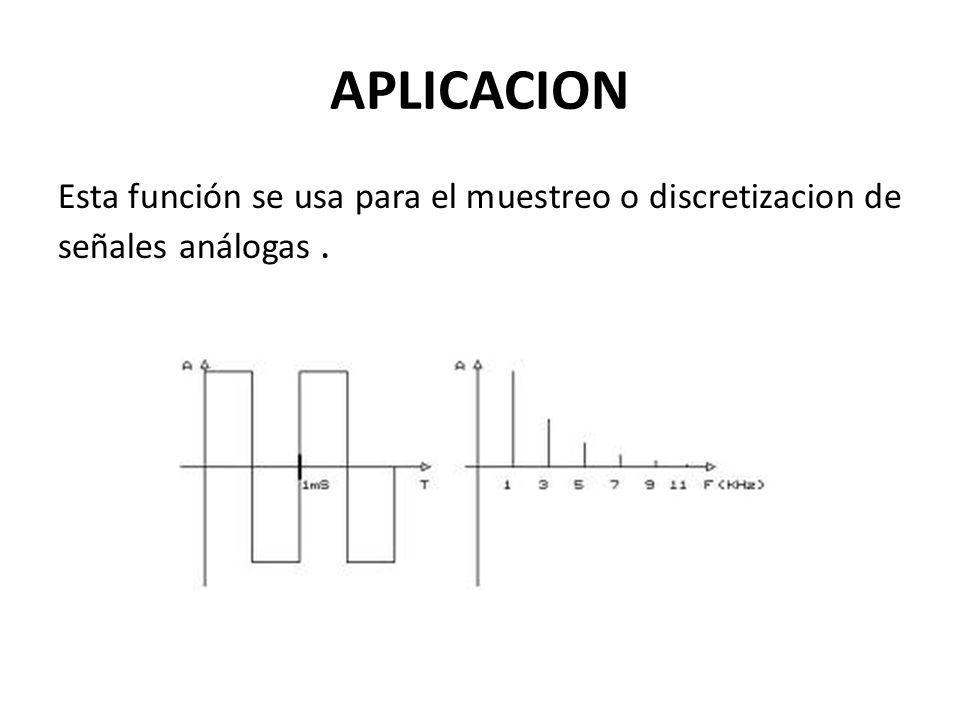 APLICACION Esta función se usa para el muestreo o discretizacion de señales análogas .