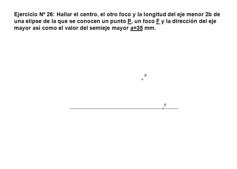Ejercicio Nº 26: Hallar el centro, el otro foco y la longitud del eje menor 2b de una elipse de la que se conocen un punto P, un foco F y la dirección del eje mayor así como el valor del semieje mayor a=35 mm.