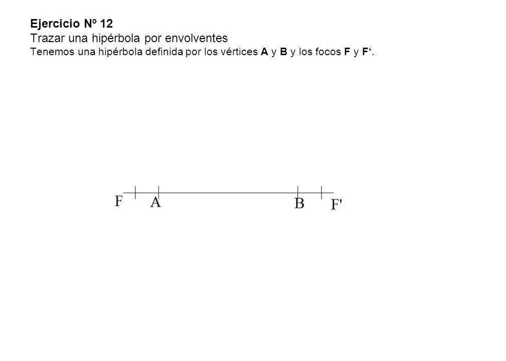 Ejercicio Nº 12 Trazar una hipérbola por envolventes Tenemos una hipérbola definida por los vértices A y B y los focos F y F'.