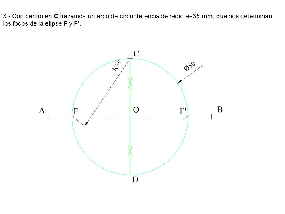 3.- Con centro en C trazamos un arco de circunferencia de radio a=35 mm, que nos determinan los focos de la elipse F y F'.