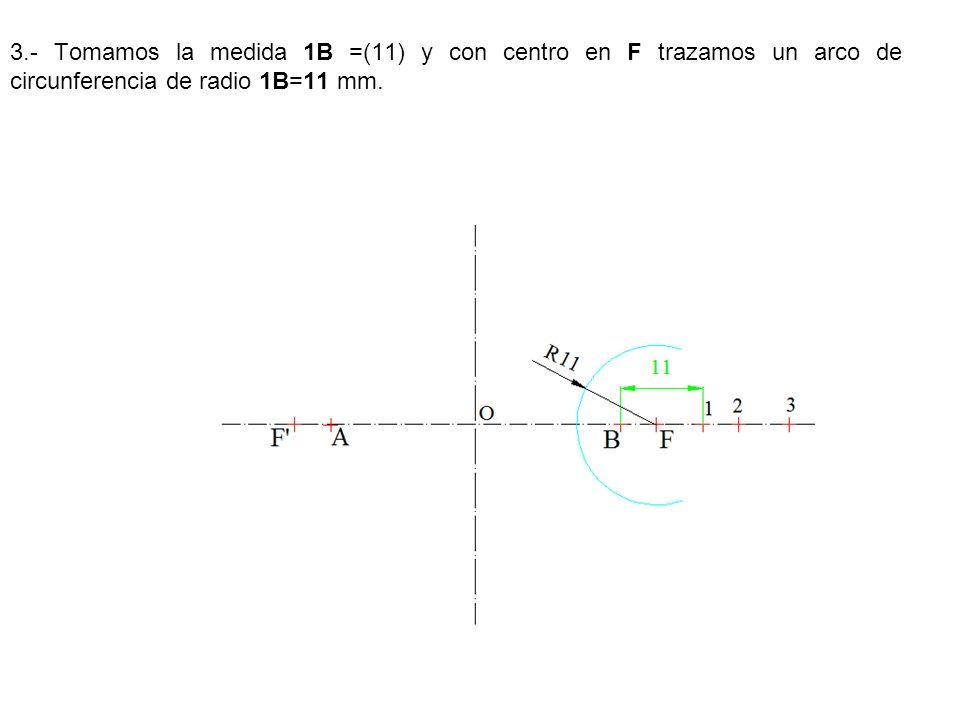 3.- Tomamos la medida 1B =(11) y con centro en F trazamos un arco de circunferencia de radio 1B=11 mm.