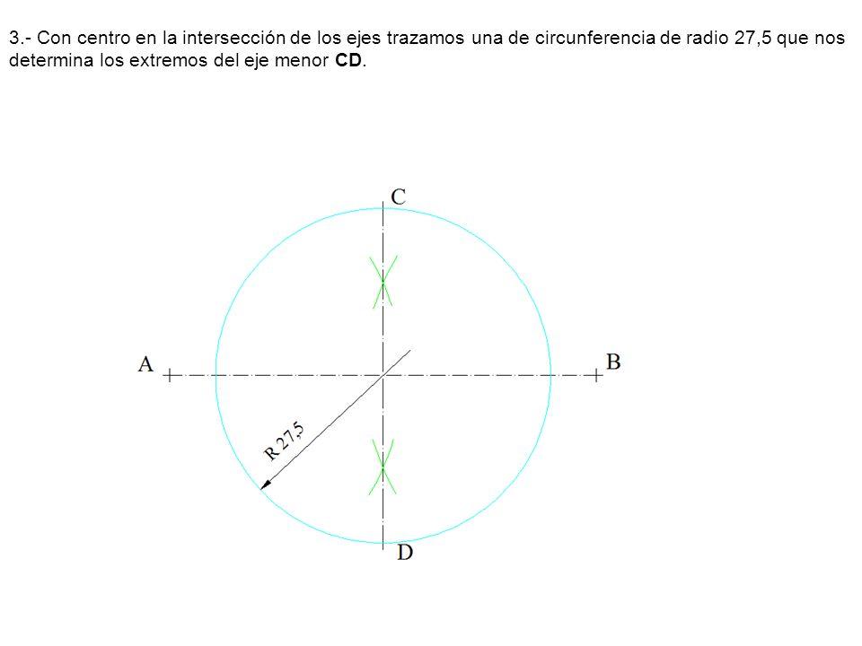 3.- Con centro en la intersección de los ejes trazamos una de circunferencia de radio 27,5 que nos determina los extremos del eje menor CD.