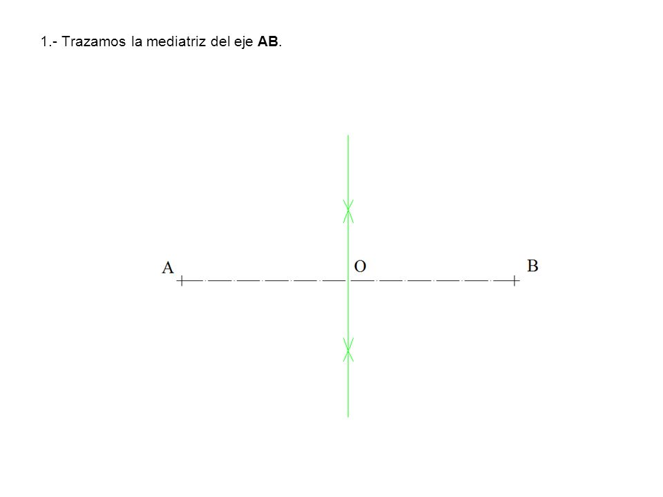 1.- Trazamos la mediatriz del eje AB.
