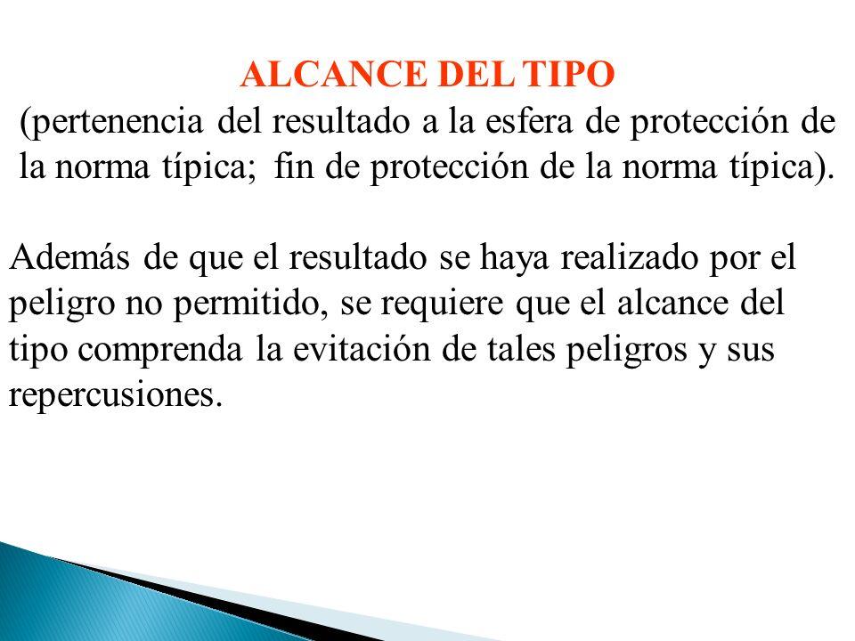 ALCANCE DEL TIPO (pertenencia del resultado a la esfera de protección de la norma típica; fin de protección de la norma típica).