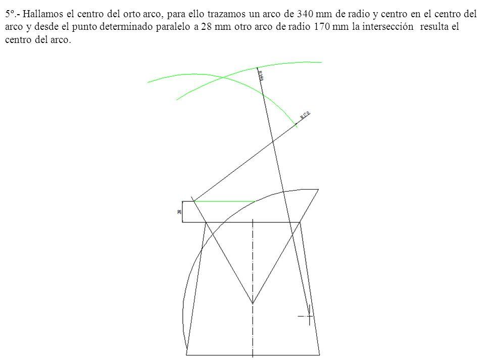 5º.- Hallamos el centro del orto arco, para ello trazamos un arco de 340 mm de radio y centro en el centro del arco y desde el punto determinado paralelo a 28 mm otro arco de radio 170 mm la intersección resulta el centro del arco.