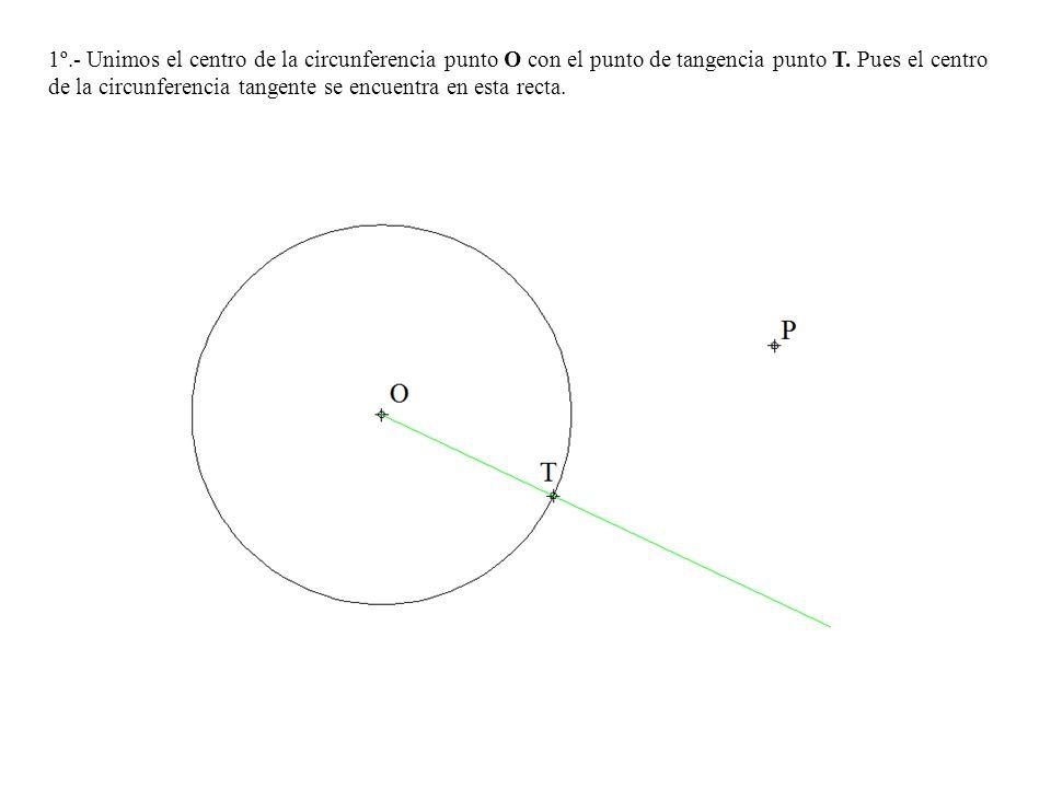 1º.- Unimos el centro de la circunferencia punto O con el punto de tangencia punto T.