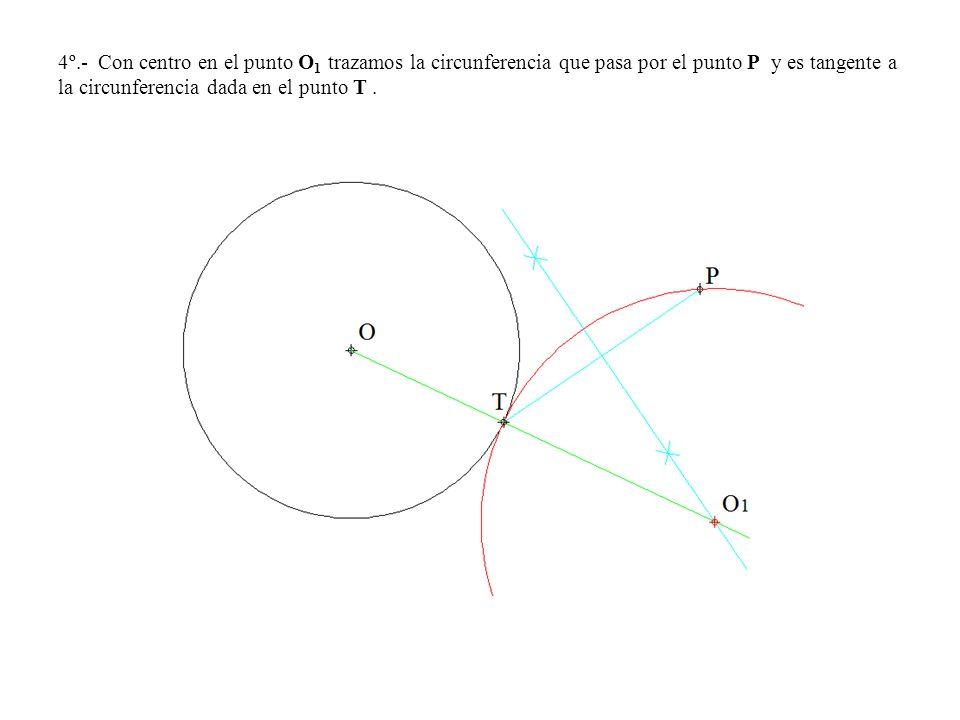 4º.- Con centro en el punto O1 trazamos la circunferencia que pasa por el punto P y es tangente a la circunferencia dada en el punto T .