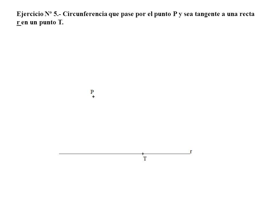 Ejercicio Nº 5.- Circunferencia que pase por el punto P y sea tangente a una recta r en un punto T.