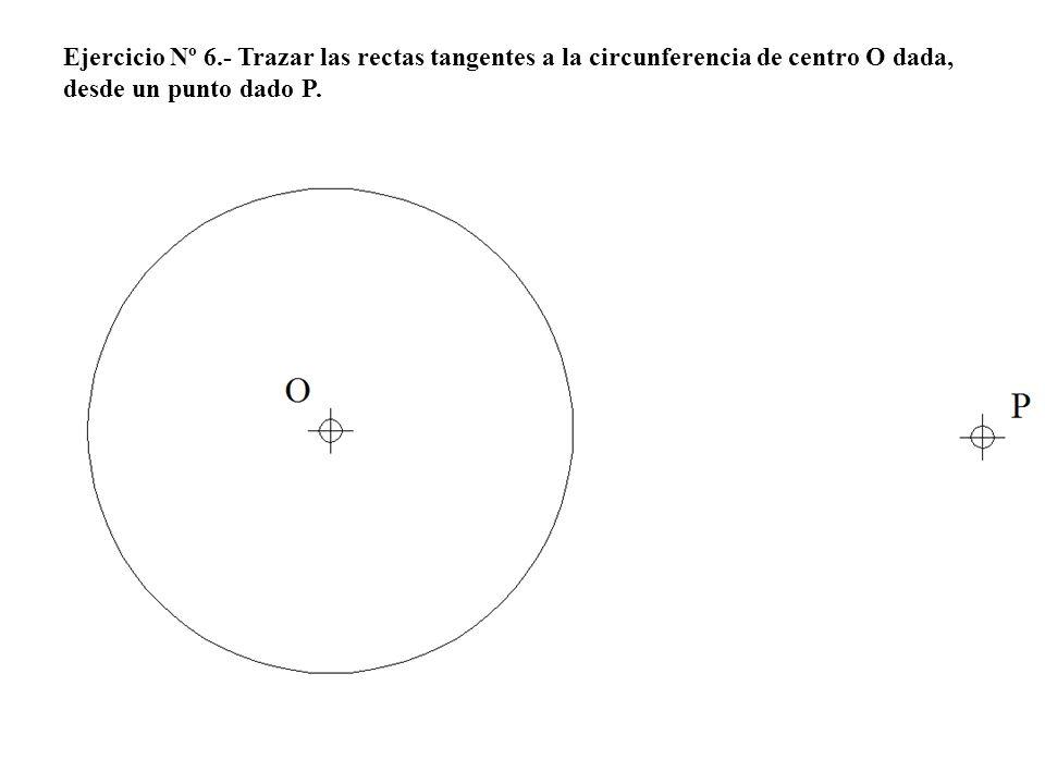 Ejercicio Nº 6.- Trazar las rectas tangentes a la circunferencia de centro O dada, desde un punto dado P.