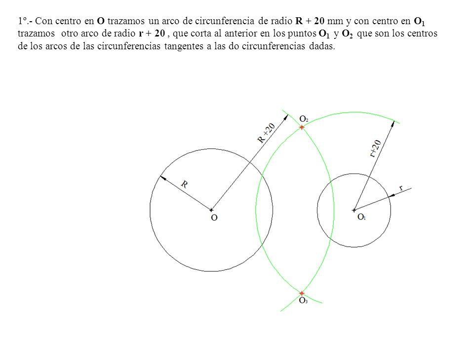 1º.- Con centro en O trazamos un arco de circunferencia de radio R + 20 mm y con centro en O1 trazamos otro arco de radio r + 20 , que corta al anterior en los puntos O1 y O2 que son los centros de los arcos de las circunferencias tangentes a las do circunferencias dadas.