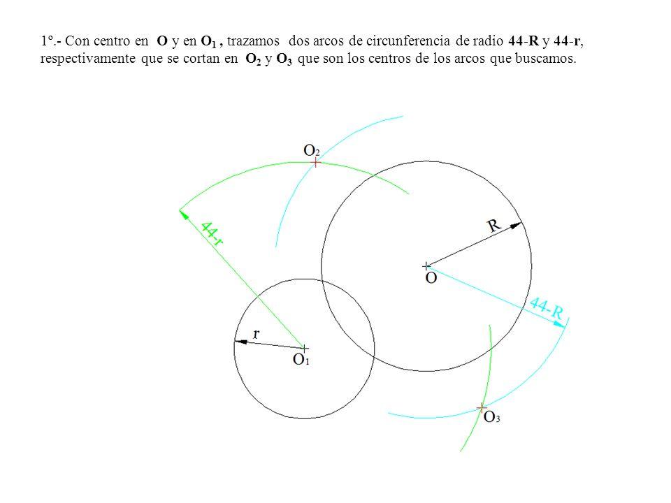 1º.- Con centro en O y en O1 , trazamos dos arcos de circunferencia de radio 44-R y 44-r, respectivamente que se cortan en O2 y O3 que son los centros de los arcos que buscamos.