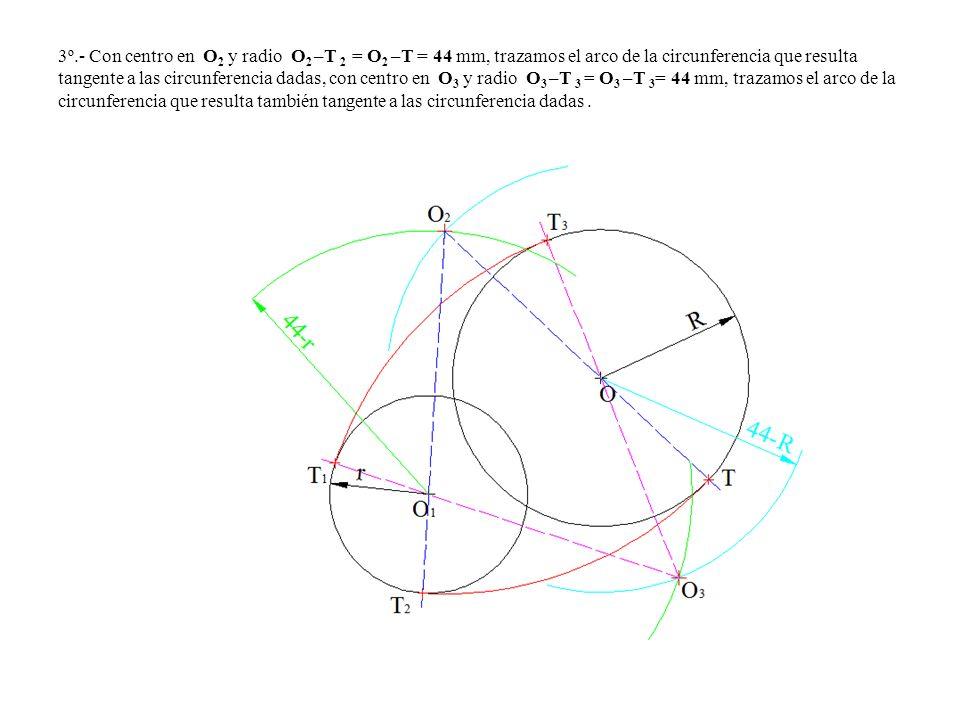 3º.- Con centro en O2 y radio O2 –T 2 = O2 –T = 44 mm, trazamos el arco de la circunferencia que resulta tangente a las circunferencia dadas, con centro en O3 y radio O3 –T 3 = O3 –T 3= 44 mm, trazamos el arco de la circunferencia que resulta también tangente a las circunferencia dadas .