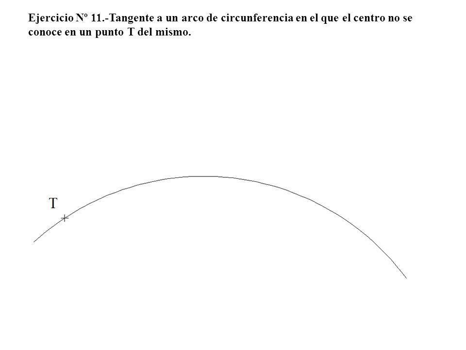 Ejercicio Nº 11.-Tangente a un arco de circunferencia en el que el centro no se conoce en un punto T del mismo.