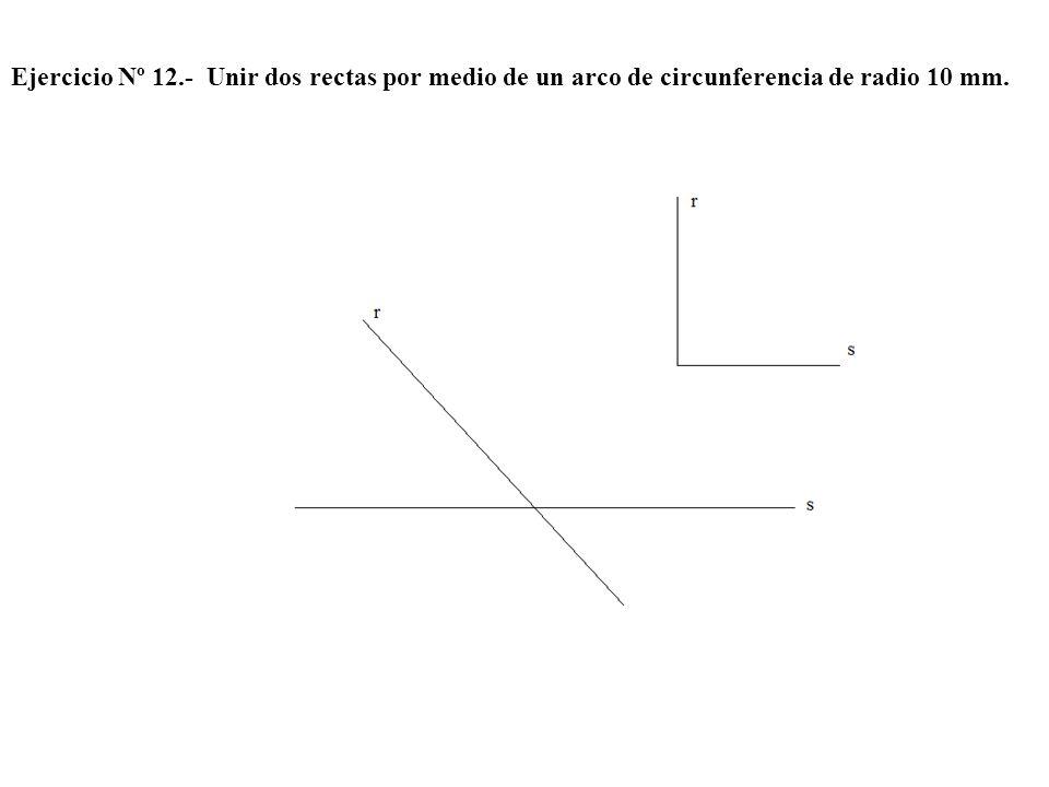 Ejercicio Nº 12.- Unir dos rectas por medio de un arco de circunferencia de radio 10 mm.