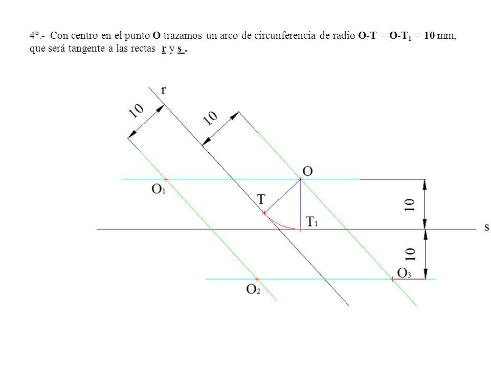 4º.- Con centro en el punto O trazamos un arco de circunferencia de radio O-T = O-T1 = 10 mm, que será tangente a las rectas r y s .