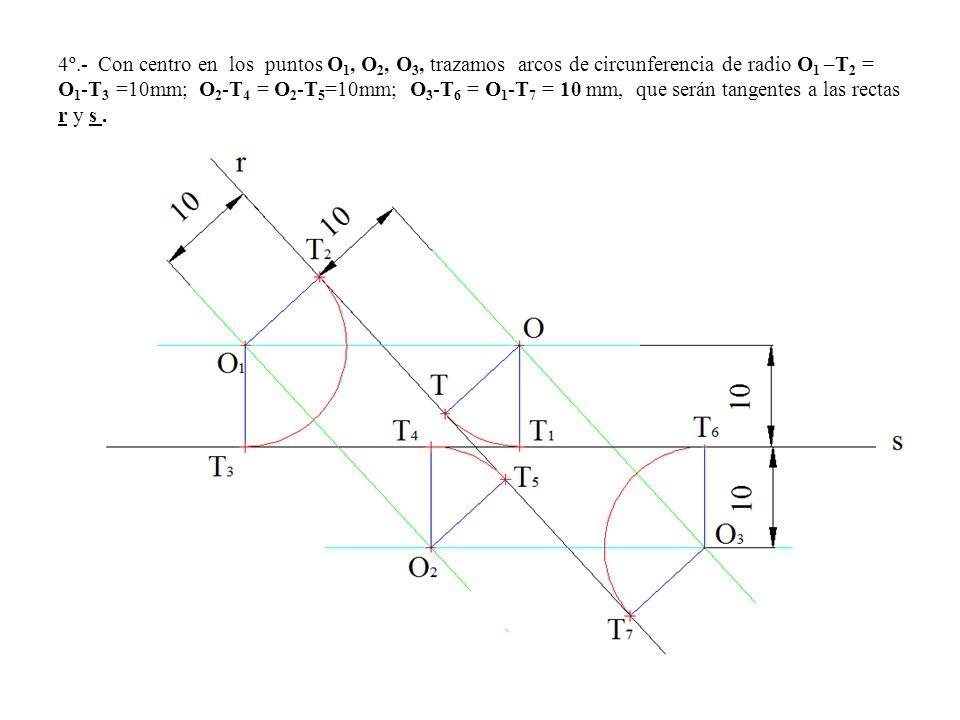 4º.- Con centro en los puntos O1, O2, O3, trazamos arcos de circunferencia de radio O1 –T2 = O1-T3 =10mm; O2-T4 = O2-T5=10mm; O3-T6 = O1-T7 = 10 mm, que serán tangentes a las rectas r y s .