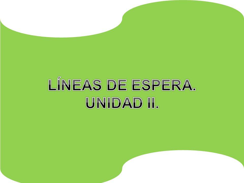 LÍNEAS DE ESPERA. UNIDAD II.