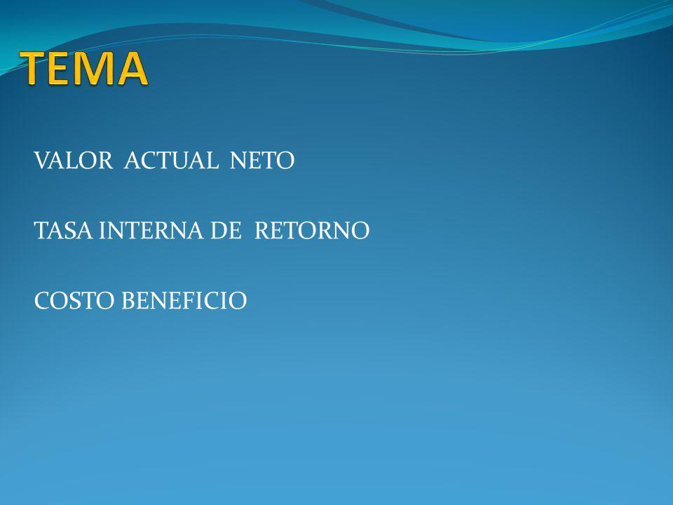 TEMA VALOR ACTUAL NETO TASA INTERNA DE RETORNO COSTO BENEFICIO