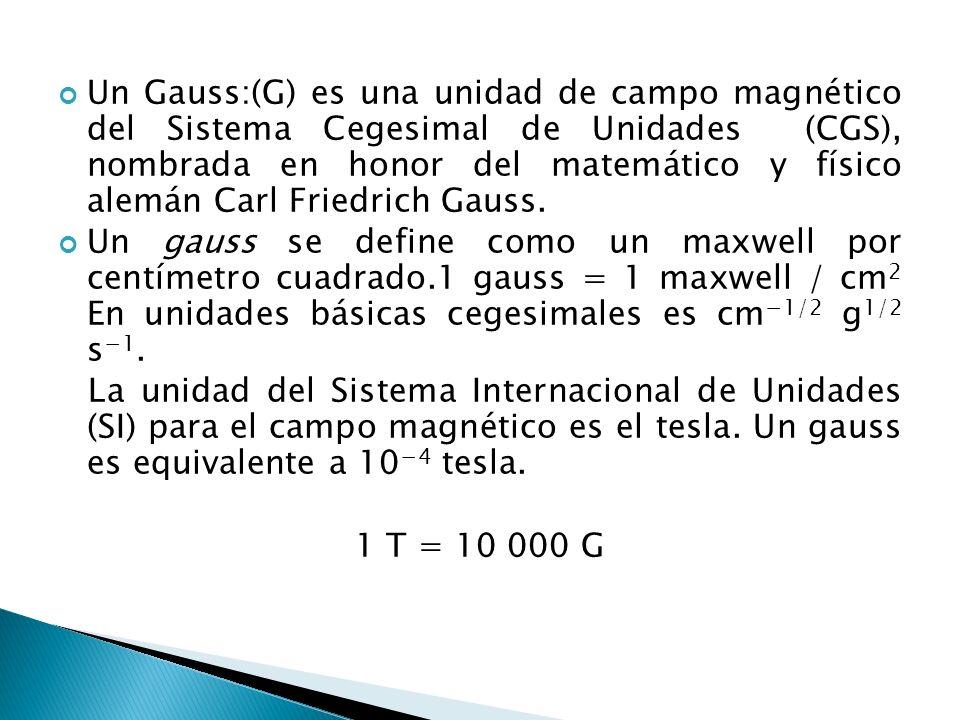 Un Gauss:(G) es una unidad de campo magnético del Sistema Cegesimal de Unidades (CGS), nombrada en honor del matemático y físico alemán Carl Friedrich Gauss.