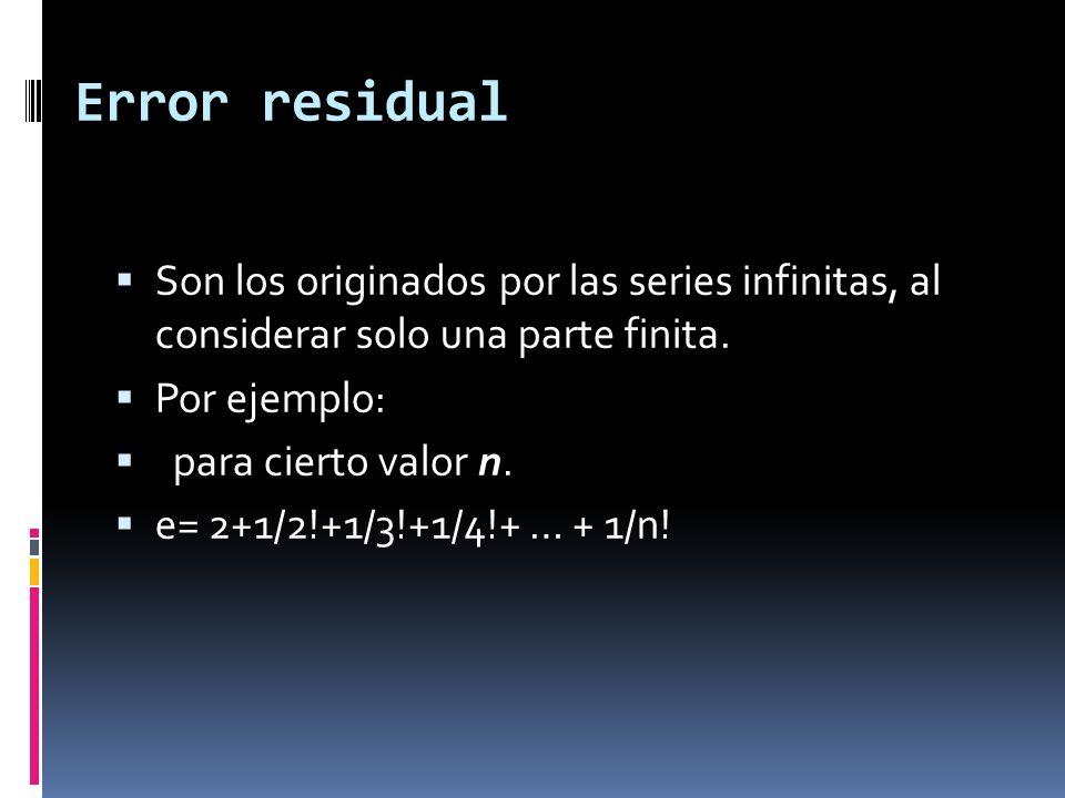 Error residual Son los originados por las series infinitas, al considerar solo una parte finita. Por ejemplo: