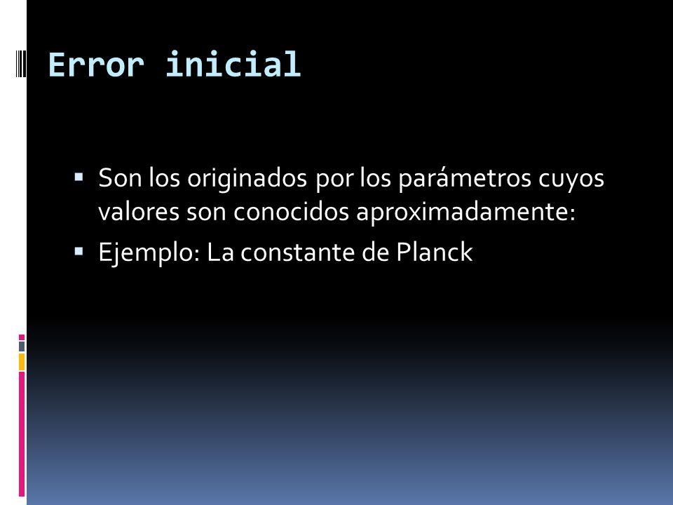 Error inicial Son los originados por los parámetros cuyos valores son conocidos aproximadamente: Ejemplo: La constante de Planck.