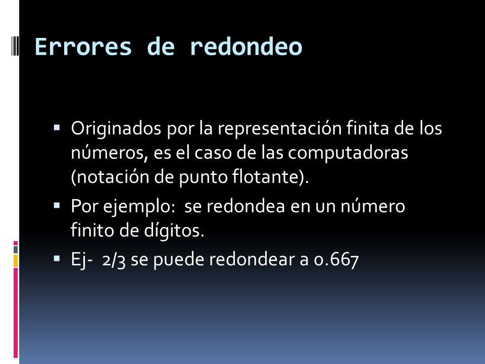 Errores de redondeo Originados por la representación finita de los números, es el caso de las computadoras (notación de punto flotante).