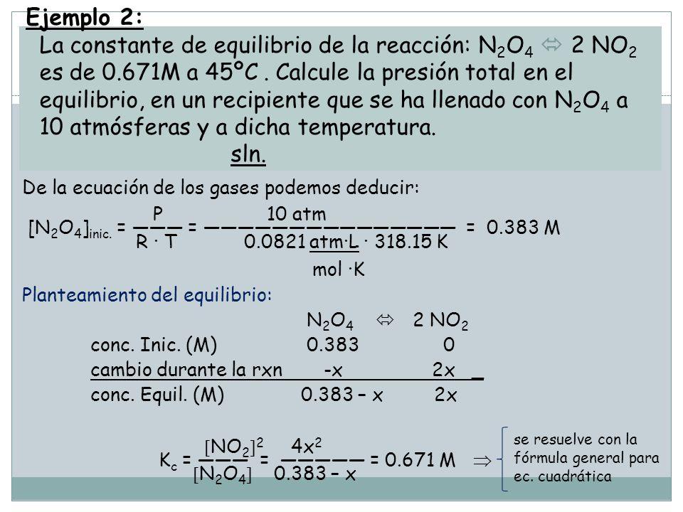 Ejemplo 2: La constante de equilibrio de la reacción: N2O4  2 NO2 es de 0.671M a 45ºC . Calcule la presión total en el equilibrio, en un recipiente que se ha llenado con N2O4 a 10 atmósferas y a dicha temperatura. sln.