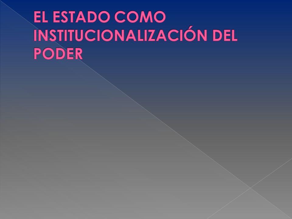 EL ESTADO COMO INSTITUCIONALIZACIÓN DEL PODER