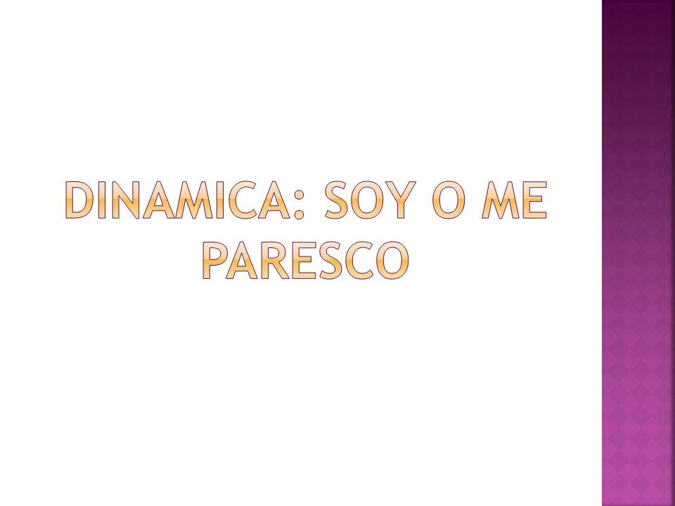 DINAMICA: SOY O ME PARESCO