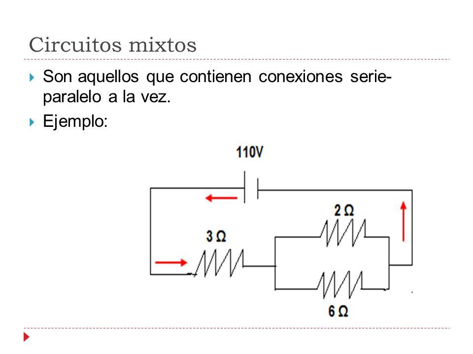 Circuitos mixtos Son aquellos que contienen conexiones serie- paralelo a la vez. Ejemplo: