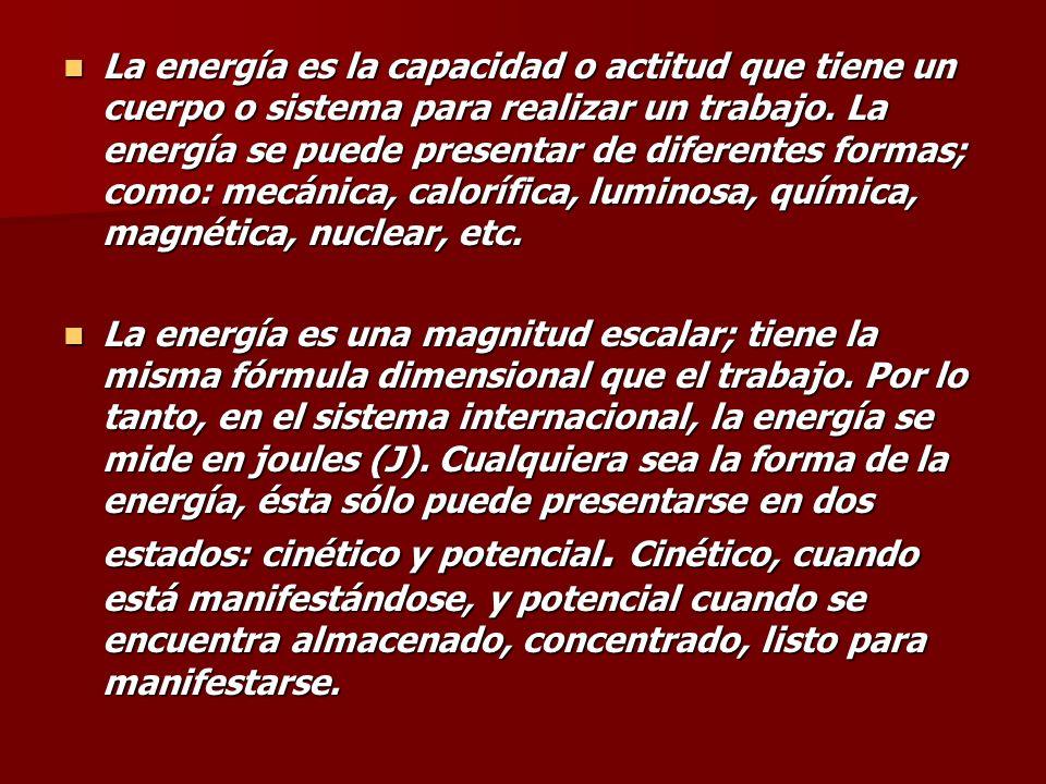 La energía es la capacidad o actitud que tiene un cuerpo o sistema para realizar un trabajo. La energía se puede presentar de diferentes formas; como: mecánica, calorífica, luminosa, química, magnética, nuclear, etc.